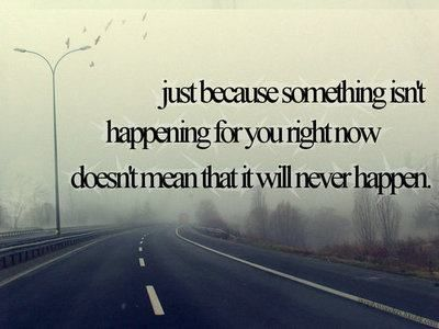 just because something isn't happening for you right now doesn't mean that it will never happen.
