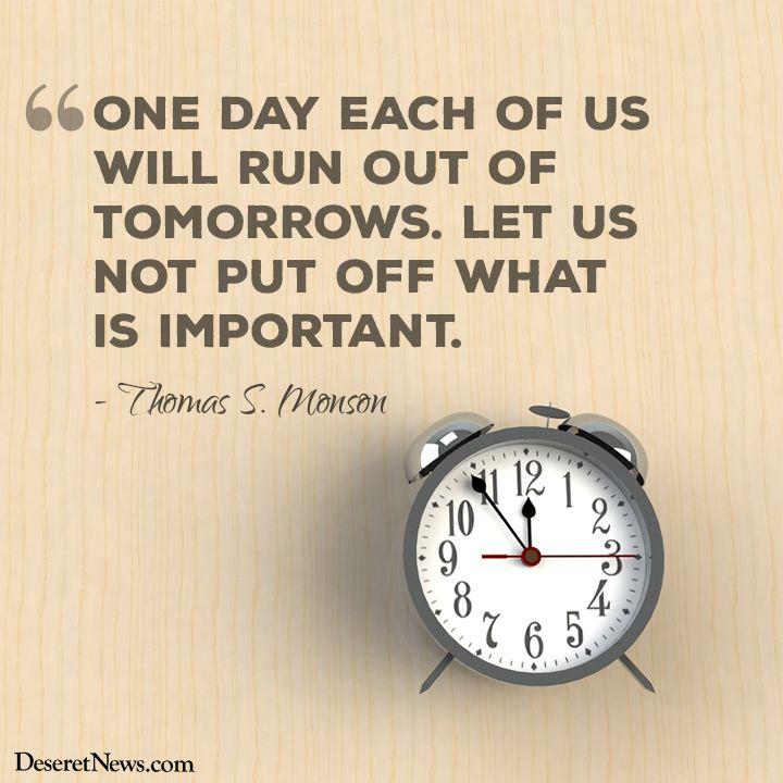 """""""One day each of us will run out of tomorrows. Let us not put off what is important."""" ― Thomas S. Monson"""