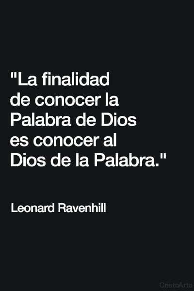 """""""La finalidad de conocer la Palabra de Dios es conocer al Dios de la Palabra."""" - Leonard Ravenhill."""