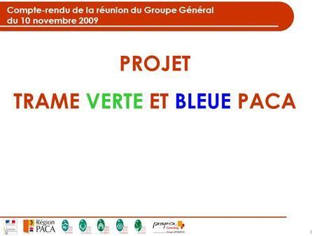 1 Compte-rendu de la réunion du Groupe Général du 10 novembre 2009 PROJET TRAME VERTE ET BLEUE PACA.