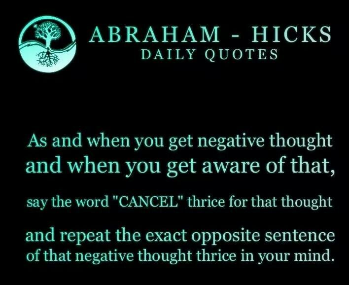 "Abraham-Hicks: ""...when you get negative thought...say the word 'CANCEL' thrice for that thought AND REPEAT THE EXACT OPPOSITE SENTENCE OF THAT NEGATIVE THOUGH THRICE IN YOUR MIND."""