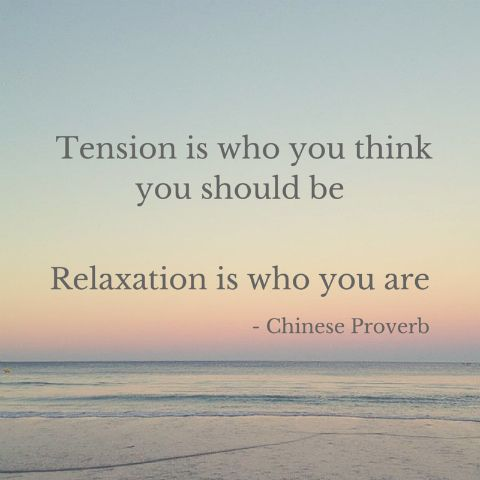 Tension is who you think you should be. Relaxation is who you are. - Chinese Proverb