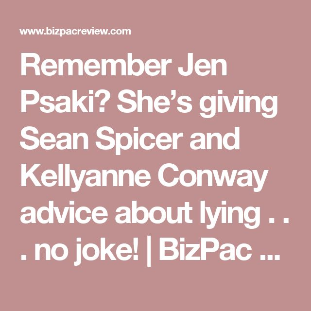 Remember Jen Psaki? She's giving Sean Spicer and Kellyanne Conway advice about lying . . . no joke! | BizPac Review