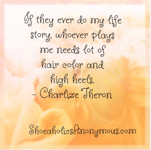 """If they ever do my life story, whoever plays me needs lots of hair color and high heels."" ~ Charlize TheronShoes Quotes, Hair Color"