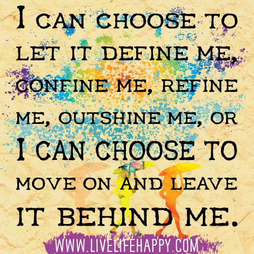 """""""I can choose to let it define me, confine me, refine me, outshine me… or I can choose to move on and leave it behind me."""" Yes."""