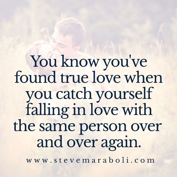 You know you've found true love when you catch yourself falling in love with the same person over and over again.