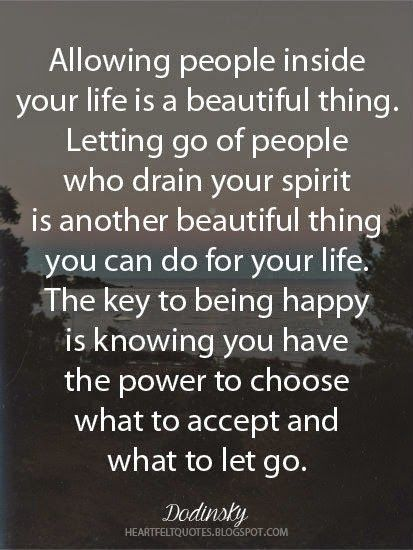 Allowing people inside your life is a beautiful thing. Letting go of people who drain your spirit is another beautiful thing you can do for your life. The key to being happy is knowing you have the power to choose what to accept and what to let go.