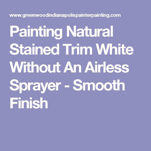 Painting Natural Stained Trim White Without An Airless Sprayer - Smooth Finish