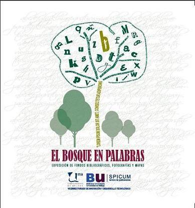 El bosque en palabras : exposición de fondos bibliográficos, fotografías y mapas de la Biblioteca de la Universidad de Málaga.  L/Bc 630 UNI bos    http://almena.uva.es/search~S1*spi/?searchtype=t&searcharg=el+bosque+en+palabras&searchscope=1&SORT=D&extended=0&searchlimits=&searchorigarg=tbosque++animado