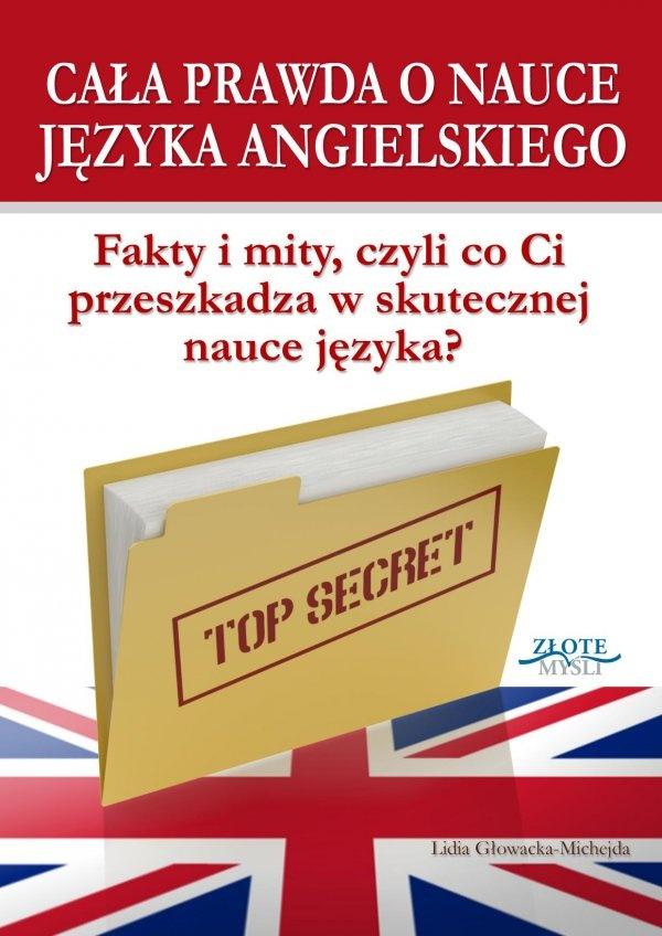 Cała prawda o nauce języka angielskiego / Lidia Głowacka-Michejda   Poznaj całą prawdę o nauce języka angielskiego i pozbądź się raz na zawsze wymówek, które blokują Cię przed skuteczną nauką tego języka.