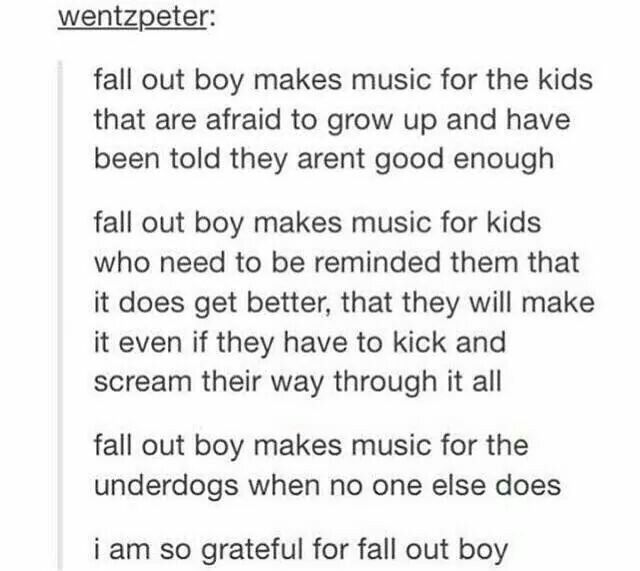 When everyone else tells me that growing up will be a nightmare even worse than it is now there's Fall Out Boy.