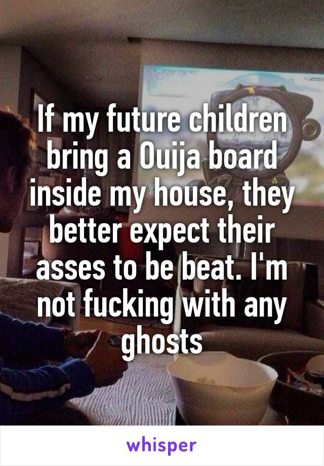 If my future children bring a Ouija board inside my house, they better expect their asses to be beat. I'm not fucking with any ghosts