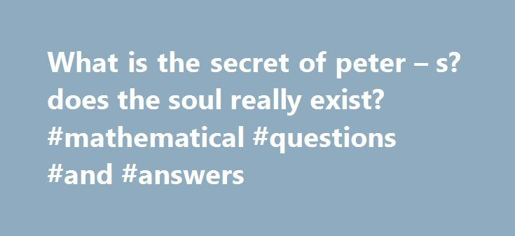 What is the secret of peter – s? does the soul really exist? #mathematical #questions #and #answers http://answer.remmont.com/what-is-the-secret-of-peter-s-does-the-soul-really-exist-mathematical-questions-and-answers/  #peter answers secret # What is the secret of peter s answers.com?does the soul really exist? Best Answer: The Peter answers website is a great way to trick people There is a trick which is simple to explain it is great though and i think i saw it all when David Blaine…