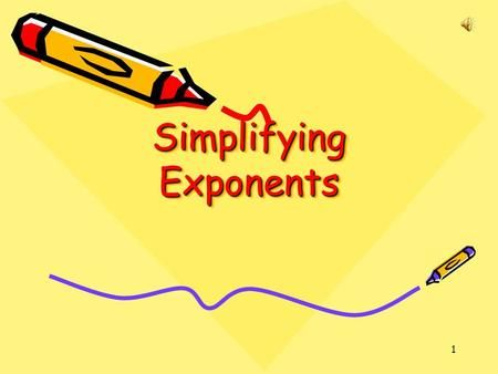 1 Simplifying Exponents 2 Review Multiplication Properties of Exponents Product of Powers Property—To multiply powers that have the same base, ADD the.>
