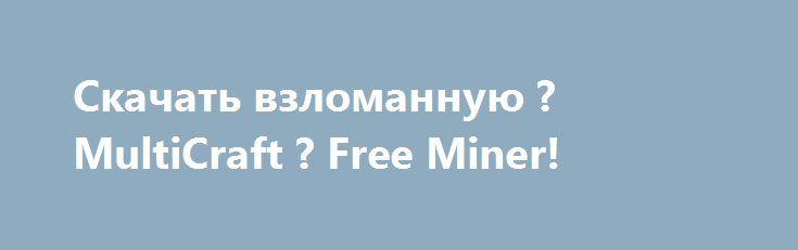 Скачать взломанную ? MultiCraft ? Free Miner!  http://modz-apk.ru/simulator/636-skachat-vzlomannuyu-multicraft-free-miner.html