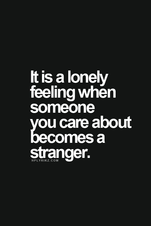 It is such a lonely feeling when someone you care about becomes a stranger.