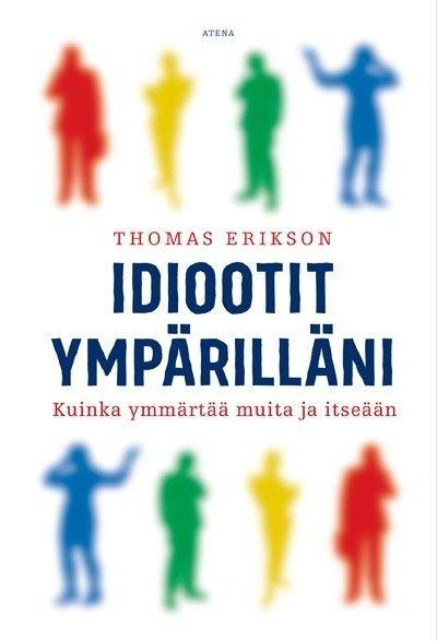 Idiootit ympärilläni : kuinka ymmärtää muita ja itseään / Thomas Erikson.