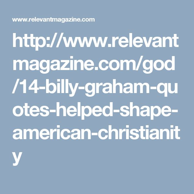 http://www.relevantmagazine.com/god/14-billy-graham-quotes-helped-shape-american-christianity