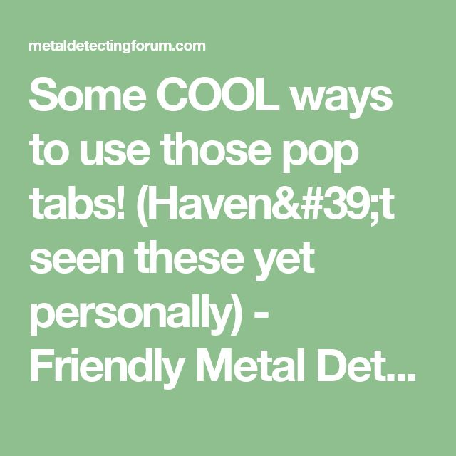 Some COOL ways to use those pop tabs! (Haven't seen these yet personally) - Friendly Metal Detecting Forums