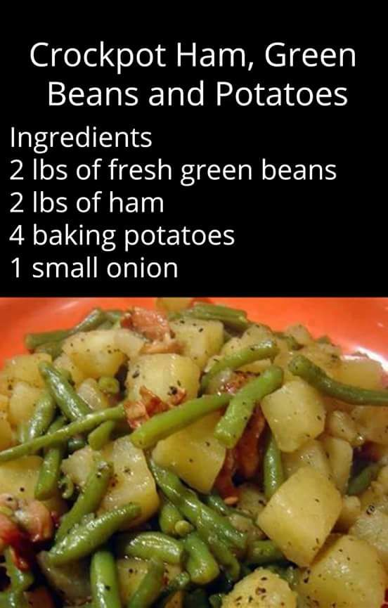 Crockpot Ham, Green Beans and Potatoes Ingredients : 2 lbs of fresh green beans 2 lbs of ham 4 baking potatoes 1 small onion Directions : Dice the ham, onion and potatoes. Put everything in the crockpot along with 3 cups of water and season to taste with pepper. Put on low for about six hours.