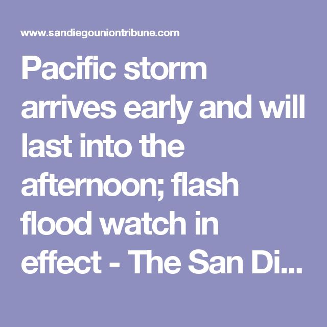 Pacific storm arrives early and will last into the afternoon; flash flood watch in effect - The San Diego Union-Tribune