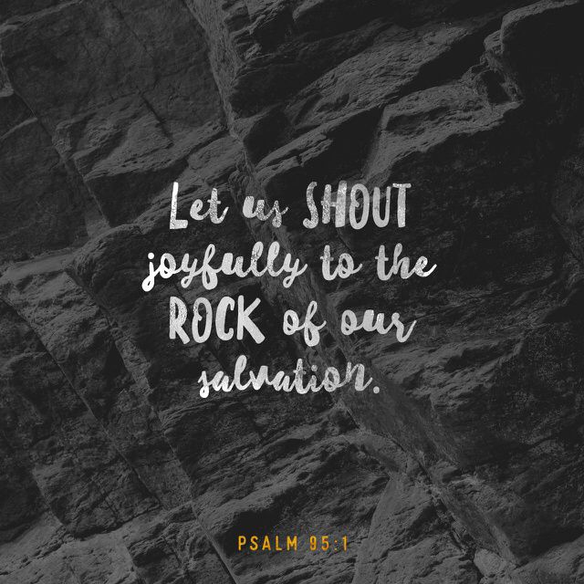 """""""Come, let's sing for joy to the LORD. Let's shout praises to the Rock who saves us. Let's come to him with thanksgiving. Let's sing songs to him,"""" Psalms 95:1-2 NCV"""