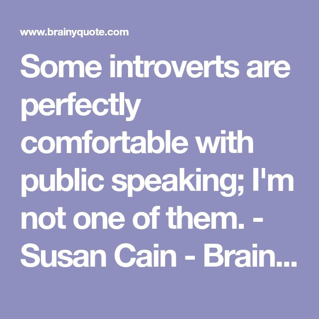Some introverts are perfectly comfortable with public speaking; I'm not one of them. - Susan Cain - BrainyQuote