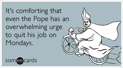 It's comforting that even the Pope has an overwhelming urge to quit his job on Mondays.