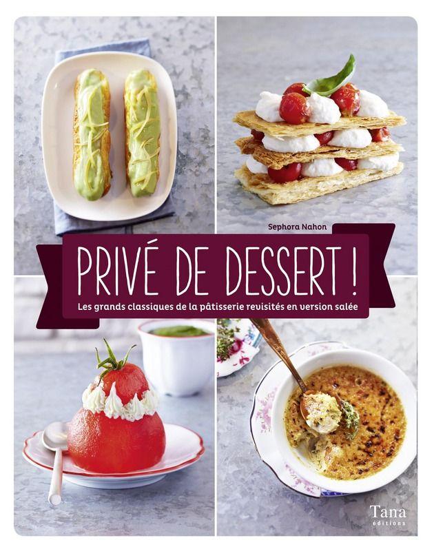 Privé de dessert ! - Les grands classiques de la pâtisserie revisités en version salée / Cuisine de chef / Sephora NAHON