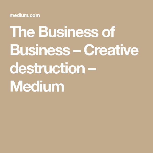 The Business of Business – Creative destruction – Medium