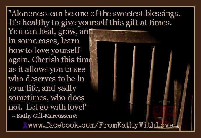 Cherish the time you have alone! Find out who you are so you can give the best part of yourself to those you love! :)