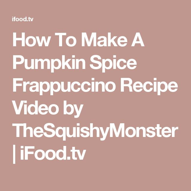 How To Make A Pumpkin Spice Frappuccino Recipe Video by TheSquishyMonster | iFood.tv