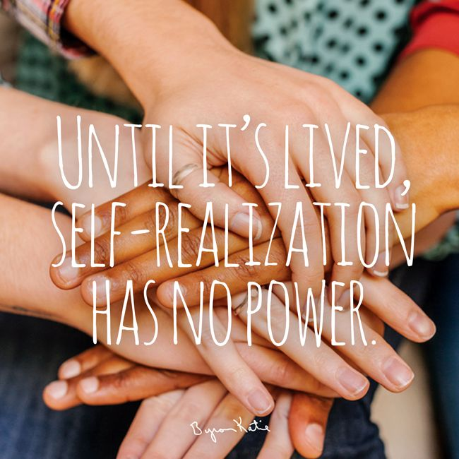 «Самореализация не обладает никакой силой, если она не проживается.» ~ Байрон Кейти «Until it's lived, self-realization has no power.» ~ Byron Katie