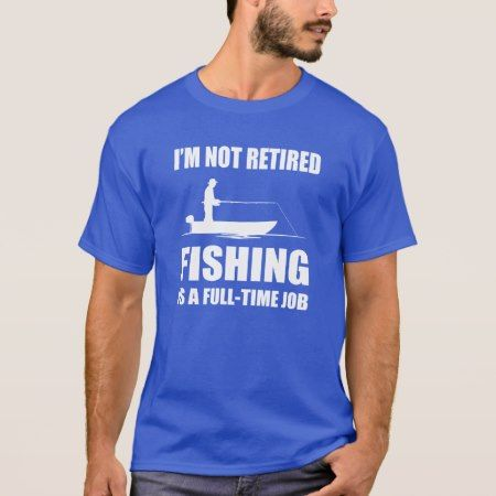 I'm not retired fishing is a full time job T-Shirt - tap, personalize, buy right now!