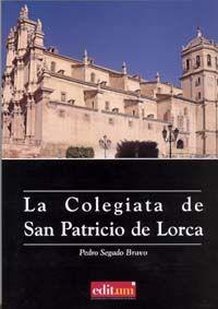 La Colegiata de San Patricio de Lorca : arquitectura y arte /Pedro Segado Bravo.-- Murcia : Universidad de Murcia, Servicio de Publicaciones, 2007. -- 201 p.- (Editum).- Signatura: 7(E.33)a / SEG / col