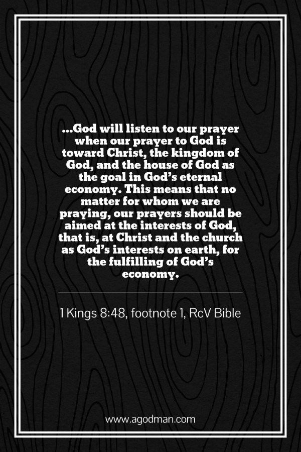 ...God will listen to our prayer when our prayer to God is toward Christ, the kingdom of God, and the house of God as the goal in God's eternal economy. This means that no matter for whom we are praying, our prayers should be aimed at the interests of God, that is, at Christ and the church as God's interests on earth, for the fulfilling of God's economy. 1 Kings 8:48, footnote 1, RcV Bible