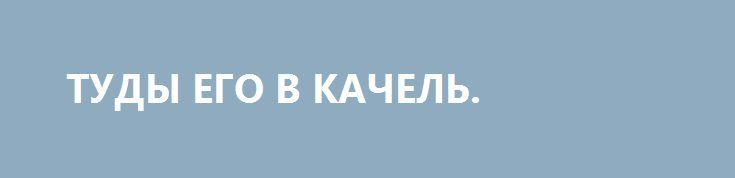 ТУДЫ ЕГО В КАЧЕЛЬ. http://rusdozor.ru/2016/05/25/tudy-ego-v-kachel/  Если приезд миссии МВФ в столицу – мать городов русских, не сравнивали разве что с пришествием Заратустры, то отъезд официальных лиц, сопричисленных к бухгалтерии мировой демократии, был обставлен куда более скромно. Ни тебе торжественных маршей, ни тебе обещаний скоропостижных и ...