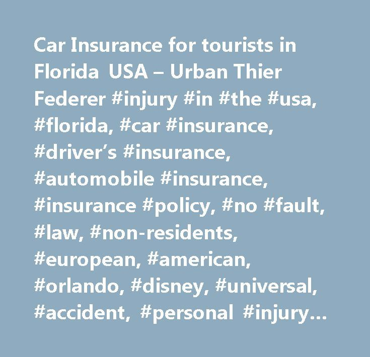 Car Insurance for tourists in Florida USA – Urban Thier Federer #injury #in #the #usa, #florida, #car #insurance, #driver's #insurance, #automobile #insurance, #insurance #policy, #no #fault, #law, #non-residents, #european, #american, #orlando, #disney, #universal, #accident, #personal #injury #protection, #pip,pip #benefits, #pedestrian, #indemnify, #lawsuit, #orlando #law #firm, #germany, #england, #britain, #uk, #united #kingdom, #vacation, #holiday, #fault, #damage, #travel, #travel…