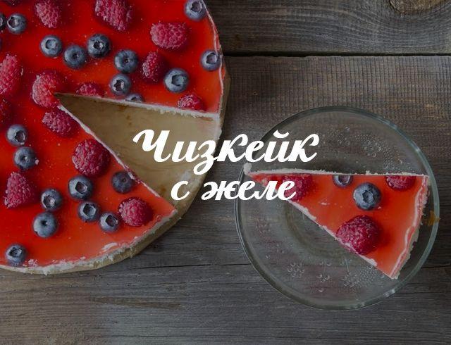 Нежный творожный чизкейк с желе: рецепт без выпечки