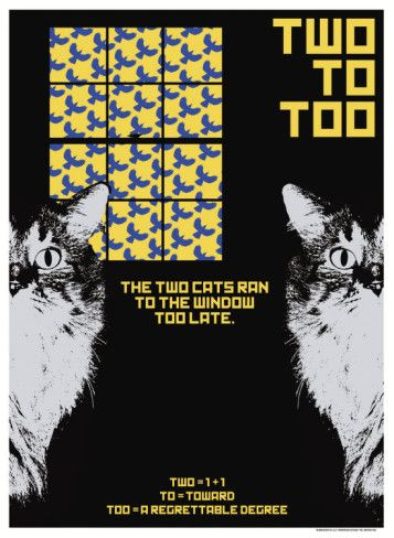 To Too Two   (They all sound exactly the same!) --  Practice saying and spelling this phrase:  The two cats ran to the window too late.    (Poster by Christopher Rice at AllPosters.com)