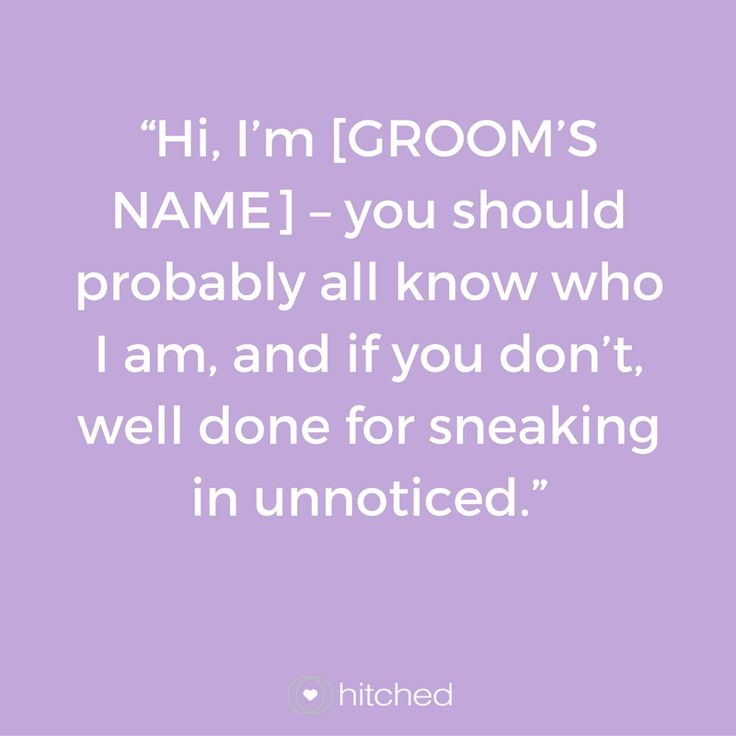 """Hi, I'm [GROOM'S NAME] – you should probably all know who I am, and if you don't, well done for sneaking in unnoticed."""