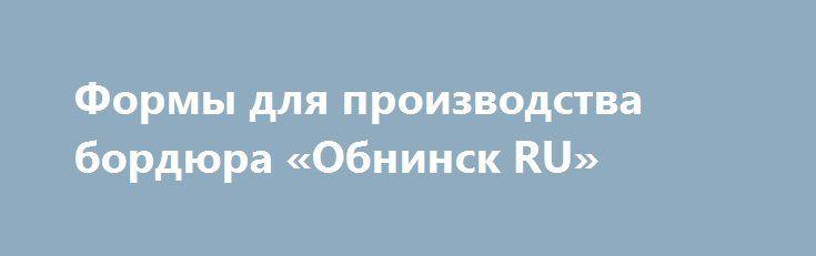 Формы для производства бордюра «Обнинск RU» http://www.mostransregion.ru/d_027/?adv_id=313 ООО «Интэк» предлагает Вашему вниманию формы и оборудование для производства дорожного и тротуарного бордюров методом вибролитья.   Полипропиленовые формы изготовлены из морозостойкого полипропилена с увеличенной толщиной стенок (7 мм) и ребрами жесткости. Преимущества данных форм - не изгибает при формовки, сохраняют геометрию. Размеры готового бордюра 1000х300х150 и 1000х220х75 мм.    Установки для…