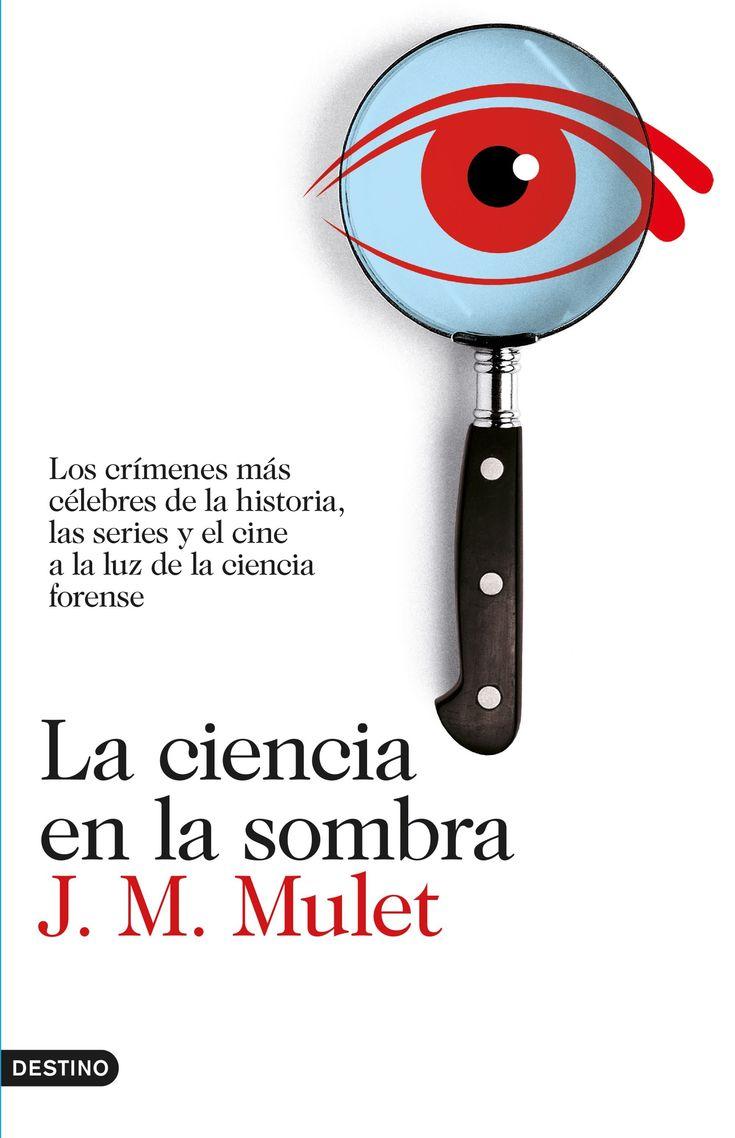La ciencia en la sombra : los crímenes más célebres de la historia, las series y el cine, a la luz de la ciencia forense / J. M. Mulet.    Destino, 2016
