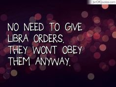 No need to give Libra orders. They wont obey them anyway. - Jar of ...