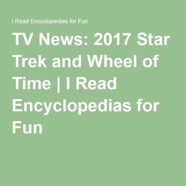 TV News: 2017 Star Trek and Wheel of Time | I Read Encyclopedias for Fun