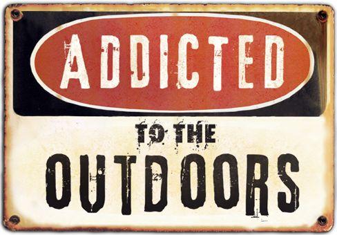 I sure am addicted to Fishing, hunting, climbing, camping, hiking --