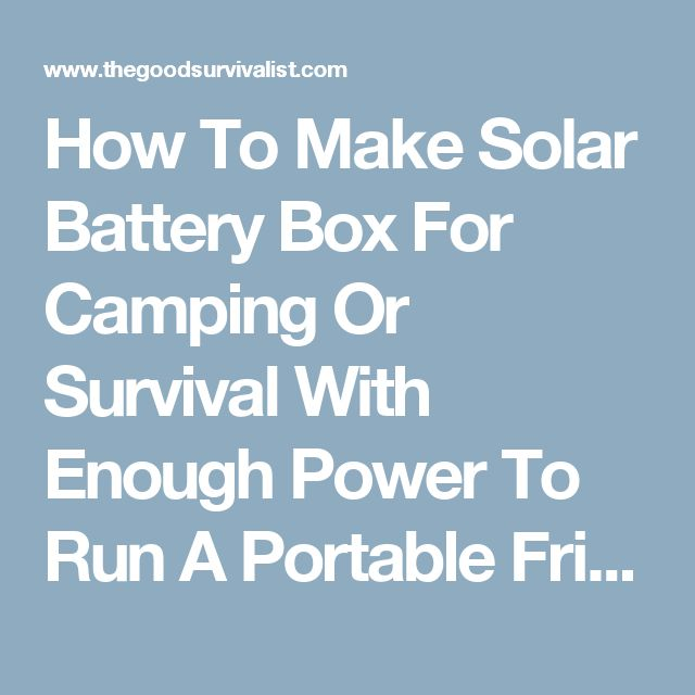 How To Make Solar Battery Box For Camping Or Survival With Enough Power To Run A Portable Fridge 4-5 Days - The Good Survivalist
