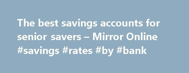 The best savings accounts for senior savers – Mirror Online #savings #rates #by #bank http://savings.nef2.com/the-best-savings-accounts-for-senior-savers-mirror-online-savings-rates-by-bank/  The best savings accounts for senior savers Elderly woman saving for retirement After the Second World War ended in 1945, the UK, US and Europe experienced a baby boom as birth rates soared. This generation born between 1946 and 1964 came to be known as the 'baby boomers'. Since 2006, the first British…