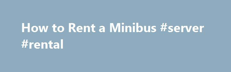 How to Rent a Minibus #server #rental http://rentals.remmont.com/how-to-rent-a-minibus-server-rental/  #minibus rental # How to Rent a Minibus Locate a couple of charter bus companies that rent minibuses. BusBank and US Coachways are two companies with offices throughout the United States. Call each company to get quotes. This can be done over the phone or by utilizing the quote request form on the company #039;sContinue readingTitled as follows: How to Rent a Minibus…