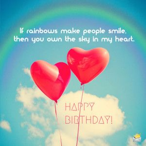 If rainbows make people smile, then you own the sky in my heart. Happy Birthday!
